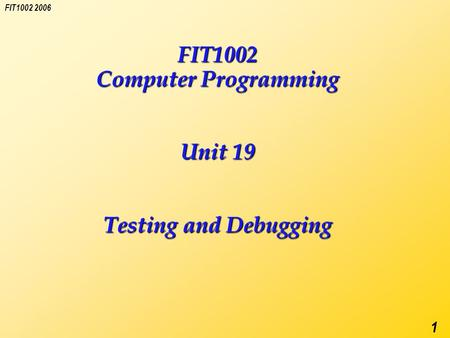 FIT1002 2006 1 FIT1002 Computer Programming Unit 19 Testing and Debugging.