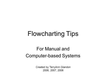 Flowcharting Tips For Manual and Computer-based Systems Created by TerryAnn Glandon 2006, 2007, 2008.