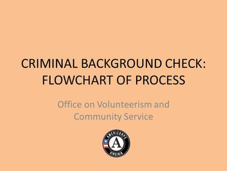 CRIMINAL BACKGROUND CHECK: FLOWCHART OF PROCESS Office on Volunteerism and Community Service.