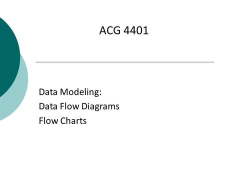 ACG 4401 Data Modeling: Data Flow Diagrams Flow Charts.