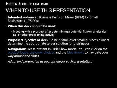 WHEN TO USE THIS PRESENTATION H IDDEN S LIDE — PLEASE READ Intended audience : Business Decision Maker (BDM) for Small Businesses (1-75 PCs). When this.
