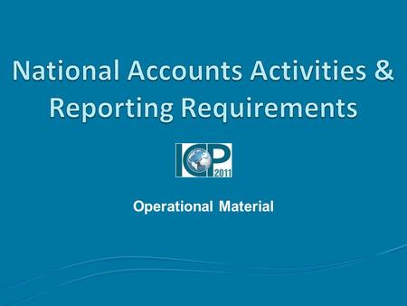 Operational Material. Outline Topics to be covered Part I: National Accounts Activities Part II: Reporting Requirements.
