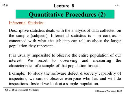 CSCI 6960- Research Methods - 1 - HO 8 © Houman Younessi 2013 Lecture 8 Quantitative Procedures (2) Inferential Statistics: Descriptive statistics deals.