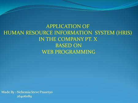 APPLICATION OF  HUMAN RESOURCE INFORMATION  SYSTEM (HRIS)  IN THE COMPANY PT. X  BASED ON WEB PROGRAMMING Made By : Nehemia Steve Prasetyo 26406089.