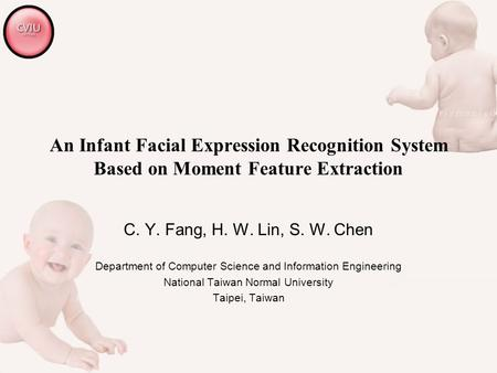 An Infant Facial Expression Recognition System Based on Moment Feature Extraction C. Y. Fang, H. W. Lin, S. W. Chen Department of Computer Science and.