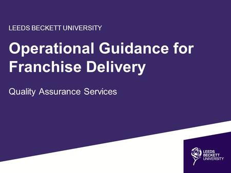 LEEDS BECKETT UNIVERSITY Operational Guidance for Franchise Delivery Quality Assurance Services.