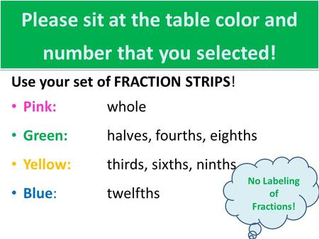 Please sit at the table color and number that you selected! Use your set of FRACTION STRIPS! Pink: whole Green:halves, fourths, eighths Yellow:thirds,