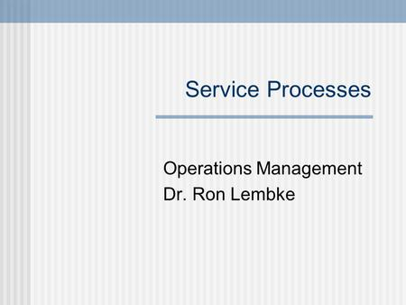 Service Processes Operations Management Dr. Ron Lembke.