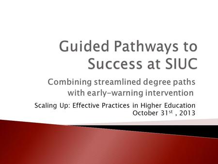 Combining streamlined degree paths with early-warning intervention Scaling Up: Effective Practices in Higher Education October 31 st, 2013.