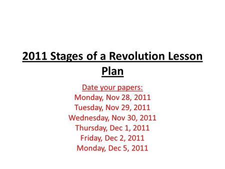 2011 Stages of a Revolution Lesson Plan Date your papers: Monday, Nov 28, 2011 Tuesday, Nov 29, 2011 Wednesday, Nov 30, 2011 Thursday, Dec 1, 2011 Friday,