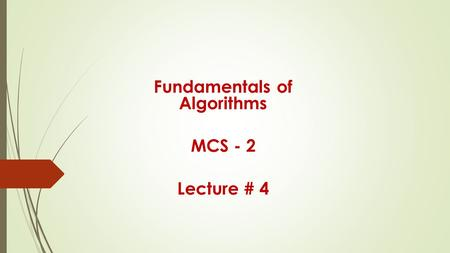 Fundamentals of Algorithms MCS - 2 Lecture # 4. Representation of Algorithms (continued) Flowcharts.