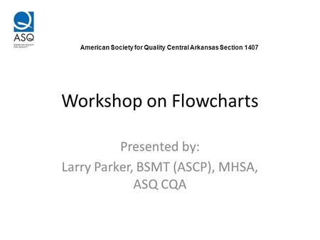Workshop on Flowcharts Presented by: Larry Parker, BSMT (ASCP), MHSA, ASQ CQA American Society for Quality Central Arkansas Section 1407.