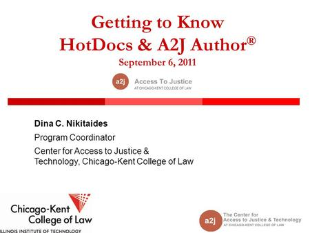 Getting to Know HotDocs & A2J Author ® September 6, 2011 Dina C. Nikitaides Program Coordinator Center for Access to Justice & Technology, Chicago-Kent.