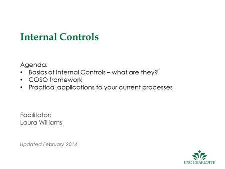 1 Internal Controls Agenda: Basics of Internal Controls – what are they? COSO framework Practical applications to your current processes Facilitator: Laura.