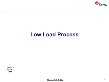 1 Low Load Process Jarreau Cycle 8 2009. 2 Objectives l Review applicable NERC Standards that apply l Review CDP 2.6 Low Load Condition Procedure l Describe.