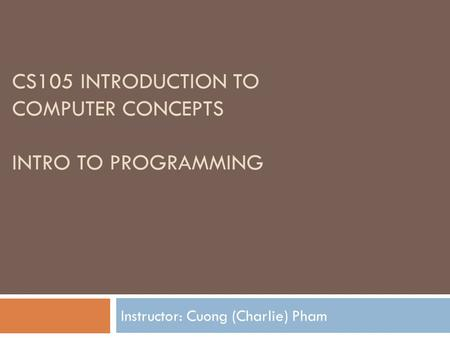 CS105 INTRODUCTION TO COMPUTER CONCEPTS INTRO TO PROGRAMMING Instructor: Cuong (Charlie) Pham.