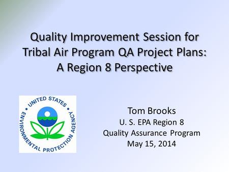 Quality Improvement Session for Tribal Air Program QA Project Plans: A Region 8 Perspective Tom Brooks U. S. EPA Region 8 Quality Assurance Program May.