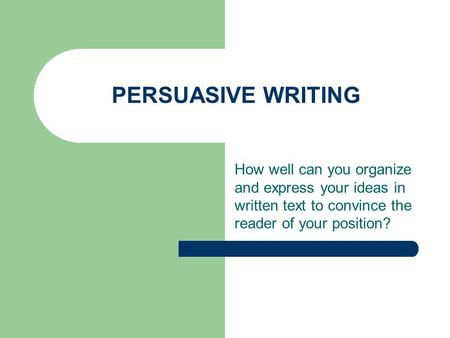PERSUASIVE WRITING How well can you organize and express your ideas in written text to convince the reader of your position?