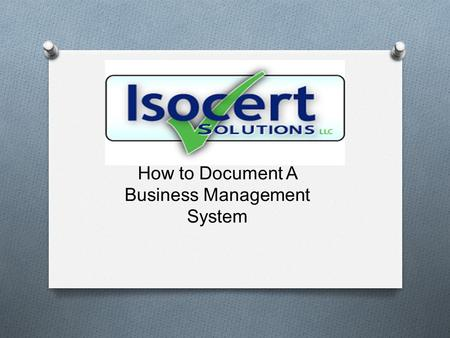How to Document A Business Management System. What We Will Cover O How to Document Your Business System O Identification of Required Procedures O Developing.