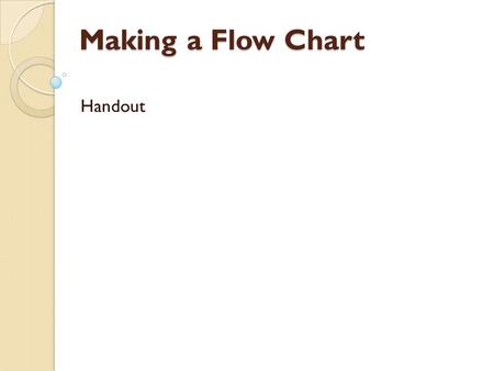 Making a Flow Chart Handout. Flowcharting Example #1 Design a flowchart that finds the average of a persons 3 class marks.