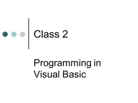 Class 2 Programming in Visual Basic. Class Objectives Recognize when programming is required to solve a problem Understand basic structure of a program.