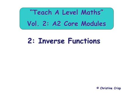 "2: Inverse Functions © Christine Crisp ""Teach A Level Maths"" Vol. 2: A2 Core Modules."