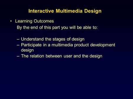 Learning OutcomesLearning Outcomes By the end of this part you will be able to: –Understand the stages of design –Participate in a multimedia product development.