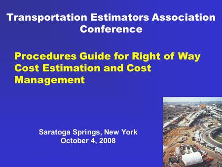 Transportation Estimators Association Conference Saratoga Springs, New York October 4, 2008 Procedures Guide for Right of Way Cost Estimation and Cost.