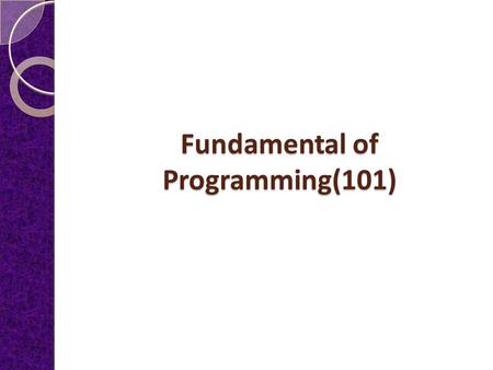 Fundamental of Programming(101) Why study Programming Language Concepts? Increased capacity to express programming concepts Improved background for choosing.