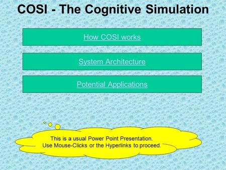 COSI - The Cognitive Simulation Potential Applications How COSI works This is a usual Power Point Presentation. Use Mouse-Clicks or the Hyperlinks to proceed.