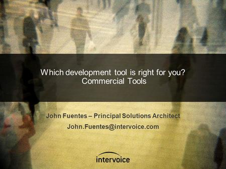 Which development tool is right for you? Commercial Tools John Fuentes – Principal Solutions Architect
