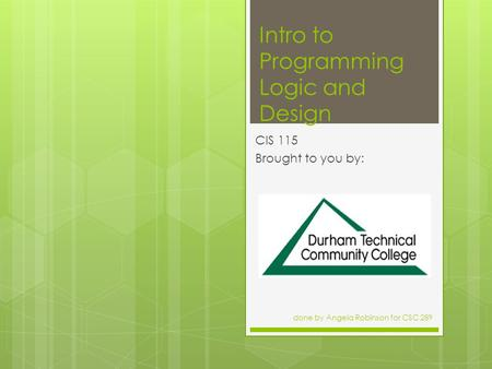 Intro to Programming Logic and Design CIS 115 Brought to you by: done by Angela Robinson for CSC 289.
