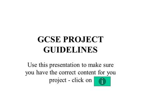 GCSE PROJECT GUIDELINES Use this presentation to make sure you have the correct content for you project - click on.