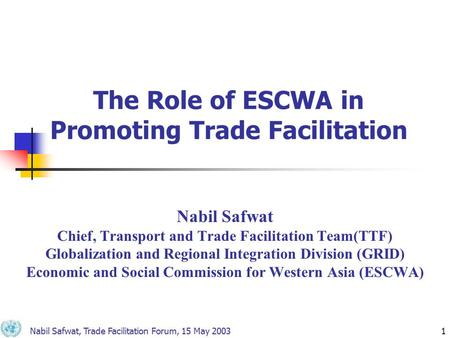 Nabil Safwat, Trade Facilitation Forum, 15 May 20031 The Role of ESCWA in Promoting Trade Facilitation Nabil Safwat Chief, Transport and Trade Facilitation.