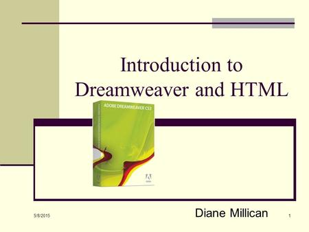 5/8/2015 1 Introduction to Dreamweaver and HTML Diane Millican.
