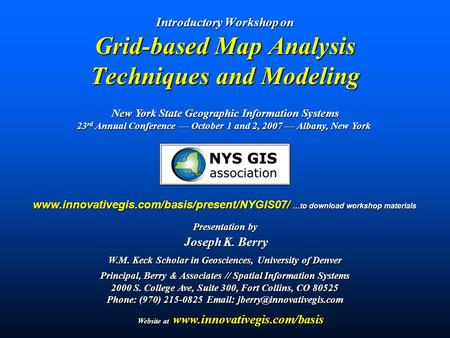 Introductory Workshop on Grid-based Map Analysis Techniques and Modeling Presentation by Joseph K. Berry Joseph K. Berry W.M. Keck Scholar in Geosciences,