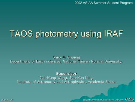 Taiwan America Occultation Survey TAOS 2002/8/28 TAOS photometry using IRAF Shao-Er Chuang Department of Earth sciences, National Taiwan Normal University,
