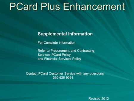PCard Plus Enhancement Revised 2012 Supplemental Information For Complete information Refer to Procurement and Contracting Services PCard Policy and Financial.