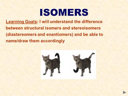 ISOMERS Learning Goals: I will understand the difference between structural isomers and stereoisomers (diastereomers and enantiomers) and be able to name/draw.