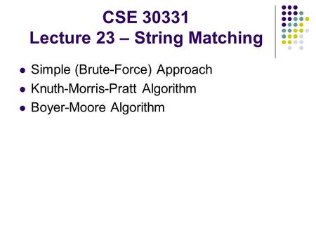 CSE 30331 Lecture 23 – String Matching Simple (Brute-Force) Approach Knuth-Morris-Pratt Algorithm Boyer-Moore Algorithm.