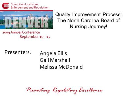 Presenters: Promoting Regulatory Excellence Quality Improvement Process: The North Carolina Board of Nursing Journey! Angela Ellis Gail Marshall Melissa.