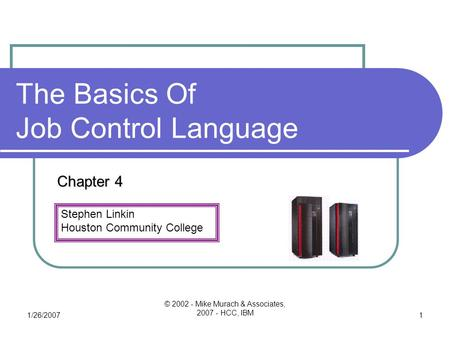 Stephen Linkin Houston Community College 1/26/2007 © 2002 - Mike Murach & Associates, 2007 - HCC, IBM 1 The Basics Of Job Control Language Chapter 4.