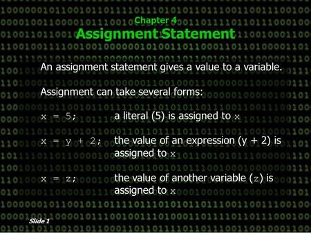 Slide 1 Chapter 4 Assignment Statement An assignment statement gives a value to a variable. Assignment can take several forms: x = 5; a literal (5) is.