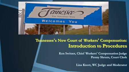 Tennessee's New Court of Workers' Compensation: Introduction to Procedures Ken Switzer, Chief Workers' Compensation Judge Penny Shrum, Court Clerk Lisa.