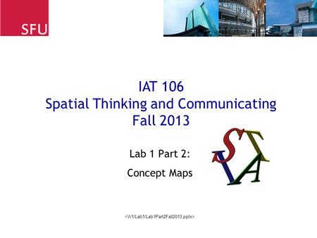 Lab 1 Part 2: Concept Maps IAT 106 Spatial Thinking and Communicating Fall 2013.