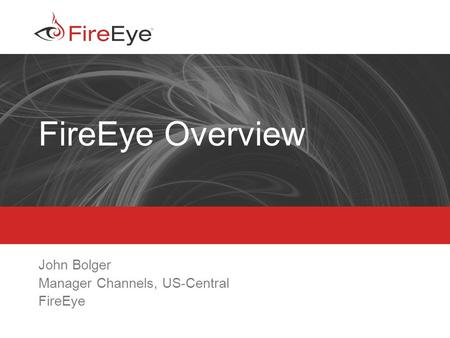 Copyright (c) 2012, FireEye, Inc. All rights reserved. | CONFIDENTIAL 1 FireEye Overview John Bolger Manager Channels, US-Central FireEye.