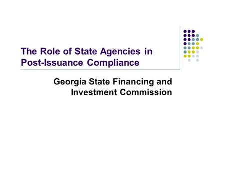 The Role of State Agencies in Post-Issuance Compliance Georgia State Financing and Investment Commission.