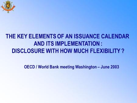 THE KEY ELEMENTS OF AN ISSUANCE CALENDAR AND ITS IMPLEMENTATION : DISCLOSURE WITH HOW MUCH FLEXIBILITY ? OECD / World Bank meeting Washington – June 2003.