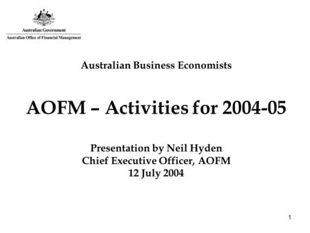 1 Australian Business Economists AOFM – Activities for 2004-05 Presentation by Neil Hyden Chief Executive Officer, AOFM 12 July 2004.