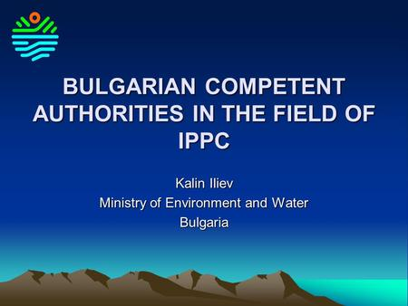 BULGARIAN COMPETENT AUTHORITIES IN THE FIELD OF IPPC Kalin Iliev Ministry of Environment and Water Bulgaria.
